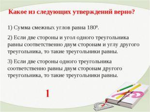 Какое из следующих утверждений верно? 1) Сумма смежных углов равна 1800. 2) Е