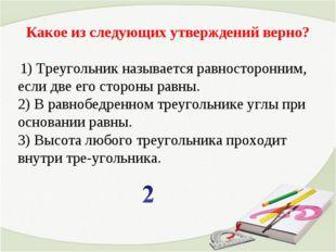 Какое из следующих утверждений верно? 1) Треугольник называется равносторонни