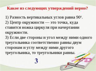 Какое из следующих утверждений верно? 1) Разность вертикальных углов равна 90