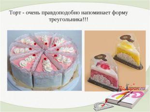Торт - очень правдоподобно напоминает форму треугольника!!!