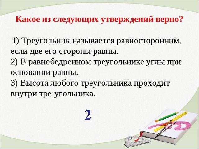 Какое из следующих утверждений верно? 1) Треугольник называется равносторонни...