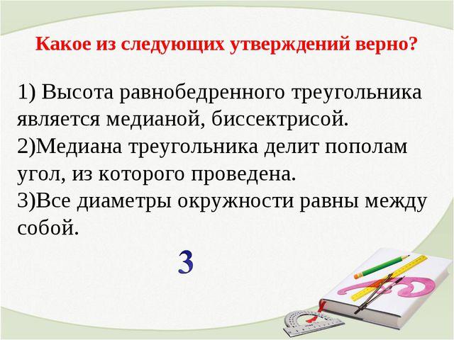Какое из следующих утверждений верно? 1) Высота равнобедренного треугольника...