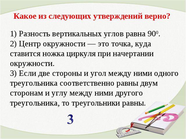 Какое из следующих утверждений верно? 1) Разность вертикальных углов равна 90...