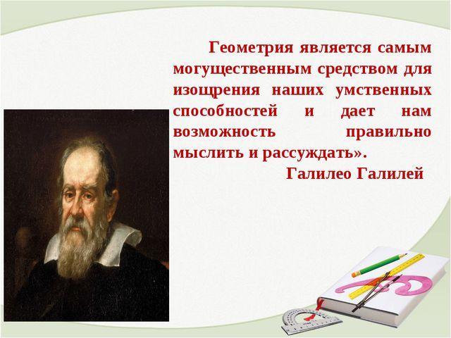 Геометрия является самым могущественным средством для изощрения наших умстве...