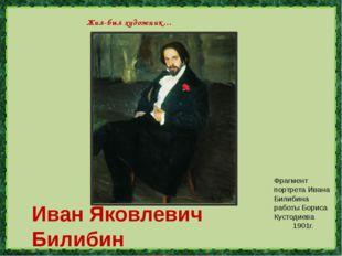 Иван Яковлевич Билибин (1876-1942г.) Жил-был художник… Фрагмент портрета Ива