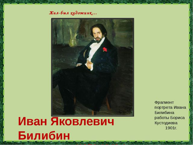 Иван Яковлевич Билибин (1876-1942г.) Жил-был художник… Фрагмент портрета Ива...