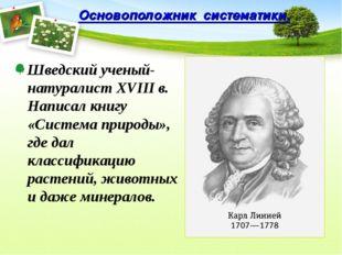 Основоположник систематики. Шведский ученый-натуралист XVIII в. Написал книгу
