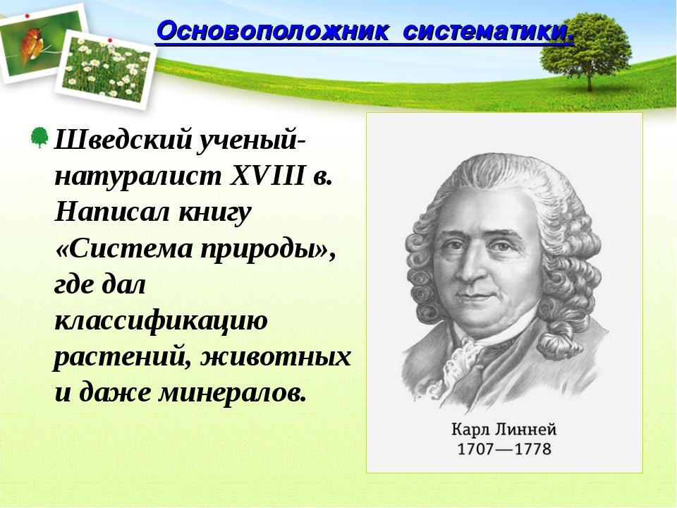 Основоположник систематики. Шведский ученый-натуралист XVIII в. Написал книгу...