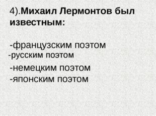 4).Михаил Лермонтов был известным: -французским поэтом -немецким поэтом -япон