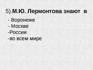 5).М.Ю. Лермонтова знают в - Воронеже - Москве -России -во всем мире