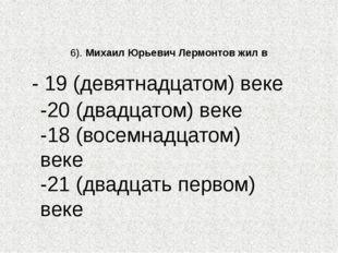 6). Михаил Юрьевич Лермонтов жил в -20 (двадцатом) веке -18 (восемнадцатом) в