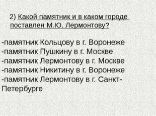 2) Какой памятник и в каком городе поставлен М.Ю. Лермонтову? -памятник Коль