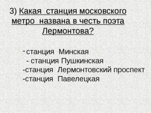3) Какая станция московского метро названа в честь поэта Лермонтова? станция