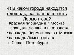 4) В каком городе находится площадь, названная в честь Лермонтова? Красная пл