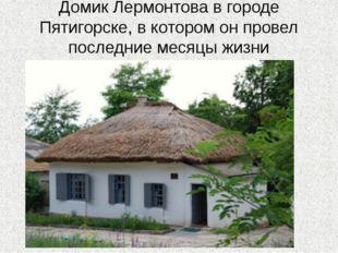 Домик Лермонтова в городе Пятигорске, в котором он провел последние месяцы жи