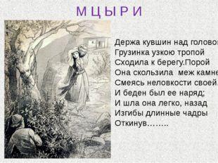 М Ц Ы Р И Держа кувшин над головой, Грузинка узкою тропой Сходила к берегу.По
