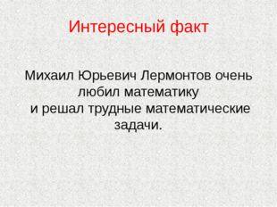Интересный факт Михаил Юрьевич Лермонтов очень любил математику и решал трудн