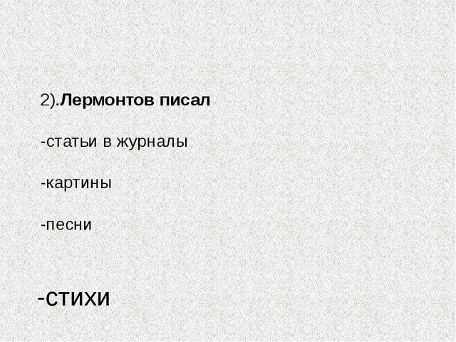 2).Лермонтов писал -статьи в журналы -картины -песни -стихи