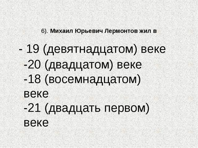 6). Михаил Юрьевич Лермонтов жил в -20 (двадцатом) веке -18 (восемнадцатом) в...