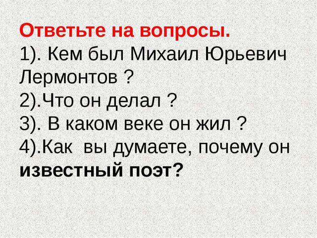Ответьте на вопросы. 1). Кем был Михаил Юрьевич Лермонтов ? 2).Что он делал ?...