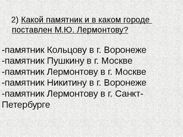 2) Какой памятник и в каком городе поставлен М.Ю. Лермонтову? -памятник Коль...