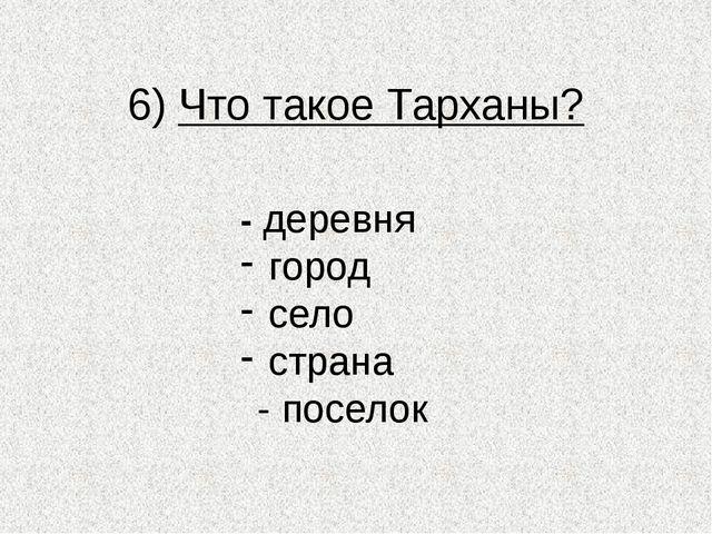 6) Что такое Тарханы? - деревня город село страна - поселок