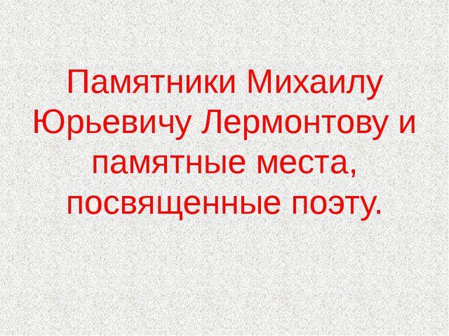 Памятники Михаилу Юрьевичу Лермонтову и памятные места, посвященные поэту.