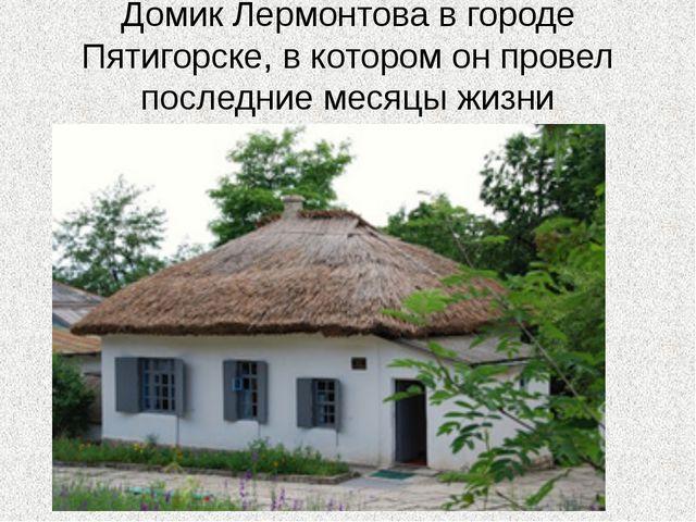 Домик Лермонтова в городе Пятигорске, в котором он провел последние месяцы жи...
