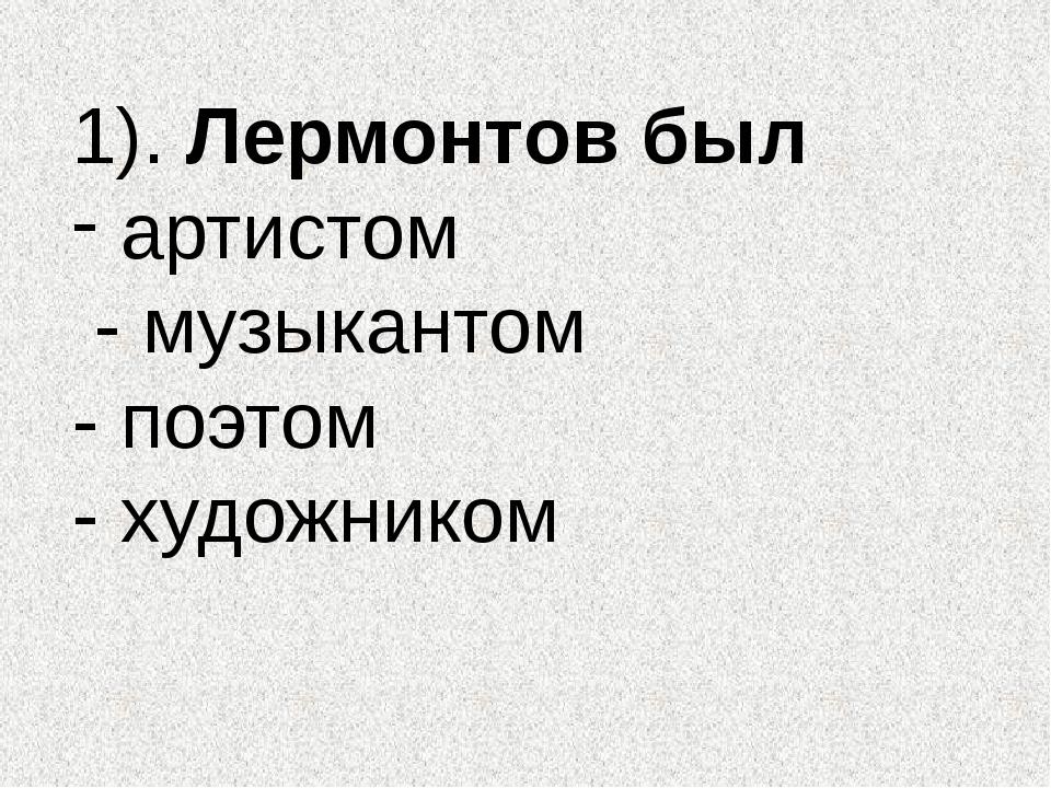 1). Лермонтов был артистом - музыкантом - поэтом - художником