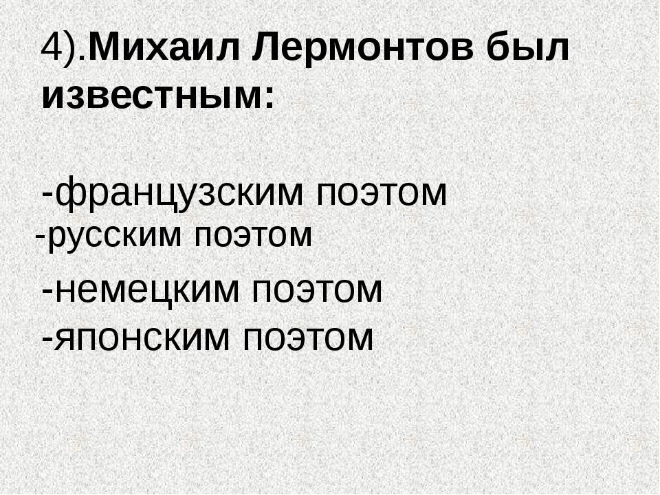 4).Михаил Лермонтов был известным: -французским поэтом -немецким поэтом -япон...
