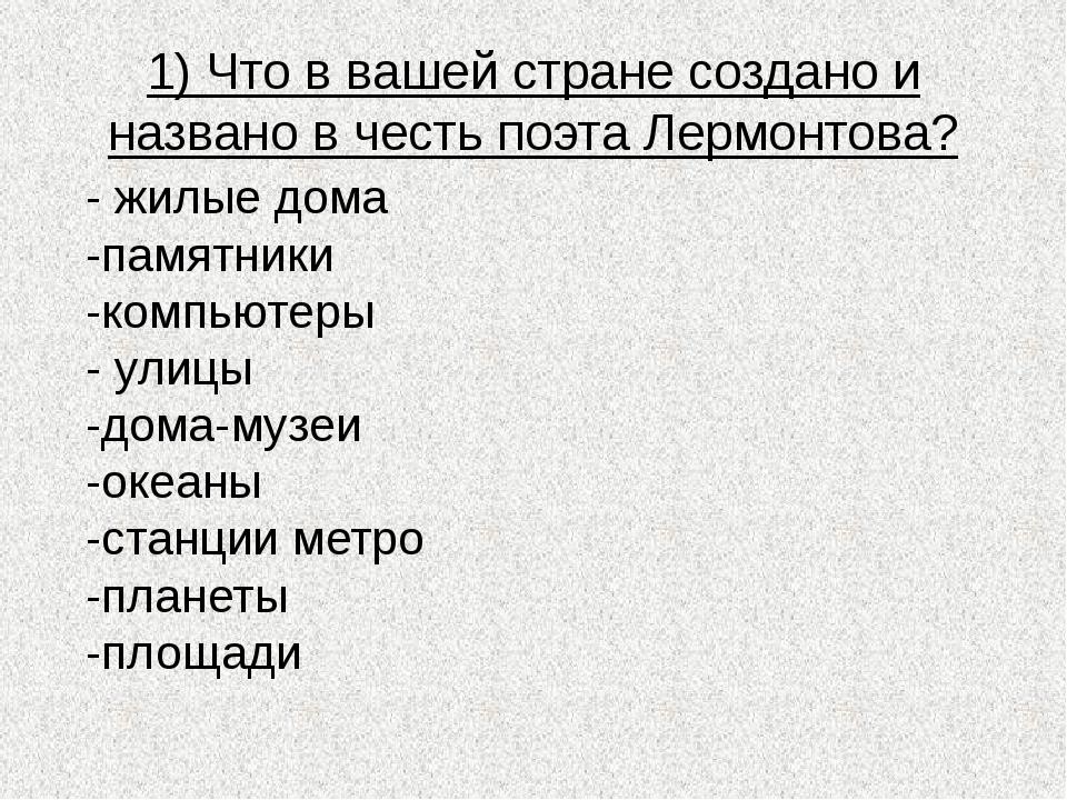 1) Что в вашей стране создано и названо в честь поэта Лермонтова? - жилые дом...