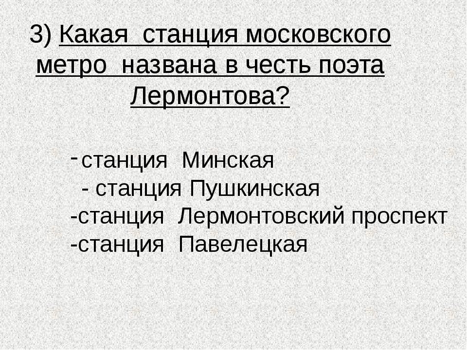 3) Какая станция московского метро названа в честь поэта Лермонтова? станция...