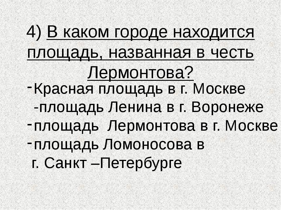 4) В каком городе находится площадь, названная в честь Лермонтова? Красная пл...