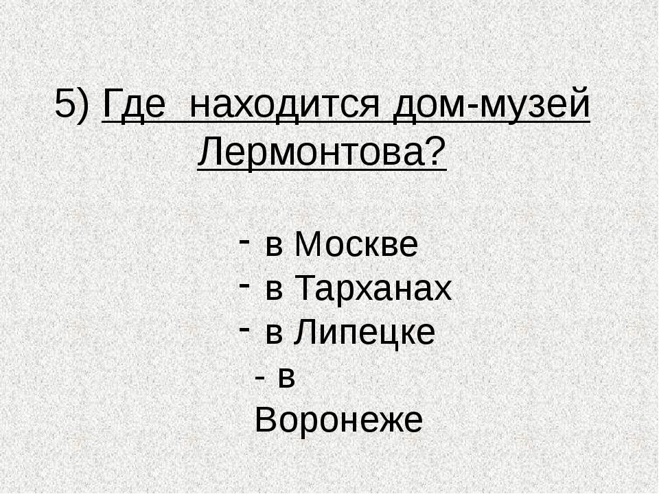 5) Где находится дом-музей Лермонтова? в Москве в Тарханах в Липецке - в Воро...
