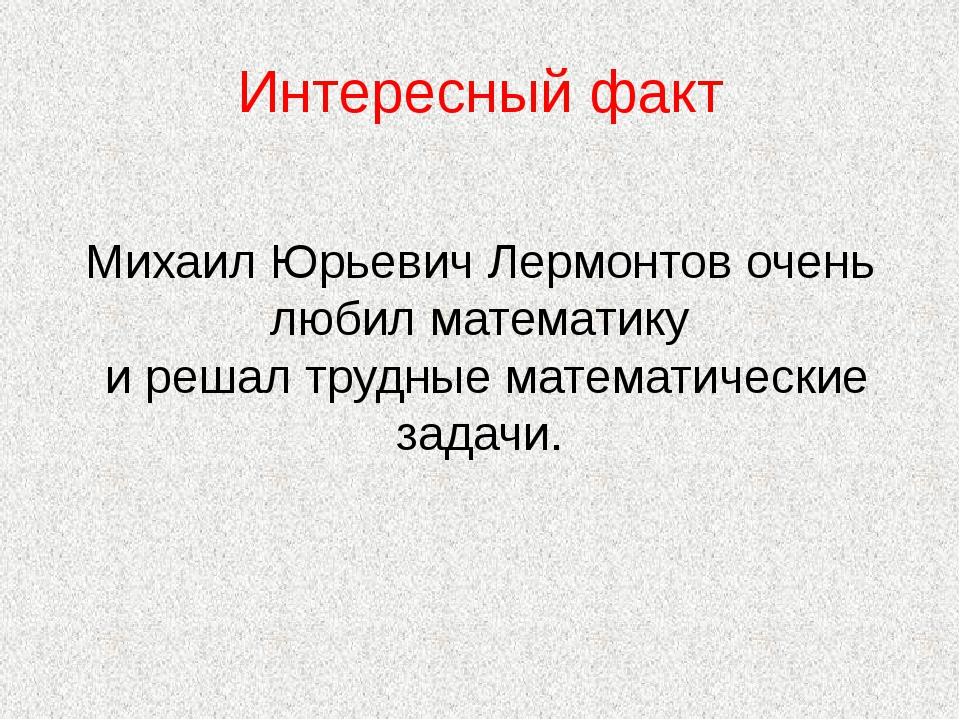 Интересный факт Михаил Юрьевич Лермонтов очень любил математику и решал трудн...