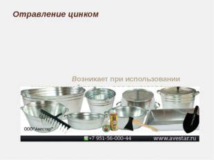 Отравление цинком Возникает при использовании оцинкованной посуды для пригото