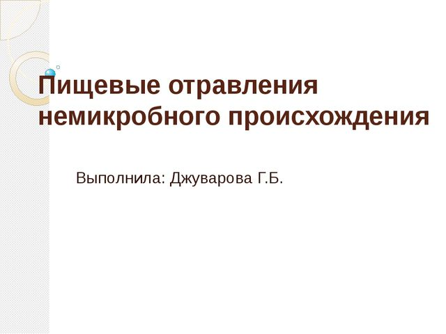 Пищевые отравления немикробного происхождения Выполнила: Джуварова Г.Б.