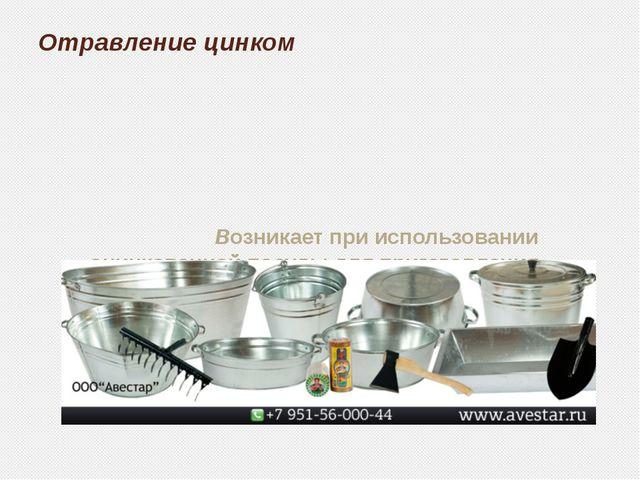 Отравление цинком Возникает при использовании оцинкованной посуды для пригото...