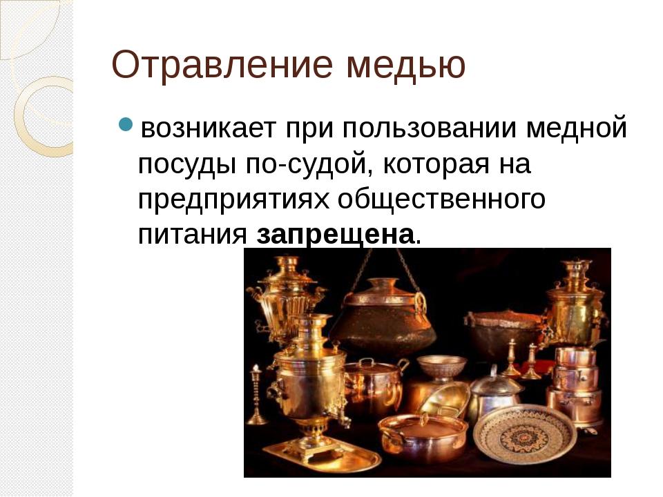 Отравление медью возникает при пользовании медной посуды посудой, которая на...
