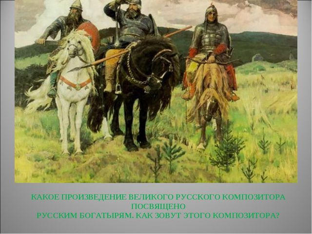 КАКОЕ ПРОИЗВЕДЕНИЕ ВЕЛИКОГО РУССКОГО КОМПОЗИТОРА ПОСВЯЩЕНО РУССКИМ БОГАТЫРЯМ....