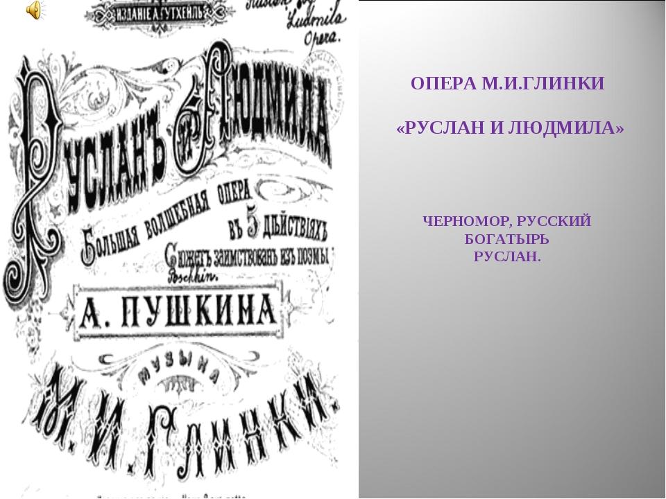 ОПЕРА М.И.ГЛИНКИ «РУСЛАН И ЛЮДМИЛА» ЧЕРНОМОР, РУССКИЙ БОГАТЫРЬ РУСЛАН.