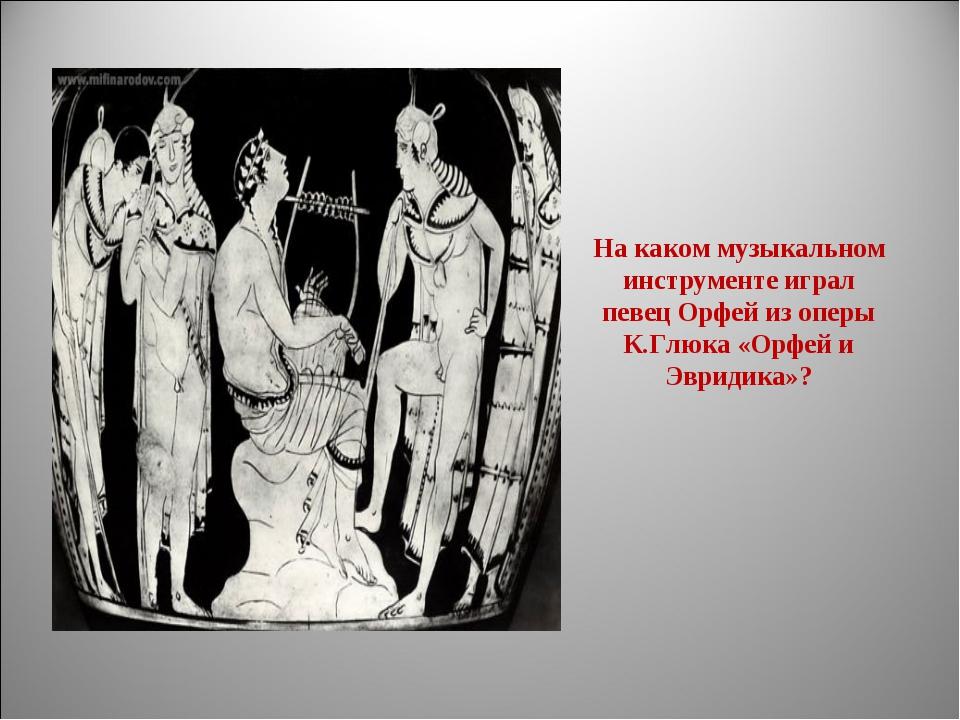 На каком музыкальном инструменте играл певец Орфей из оперы К.Глюка «Орфей и...