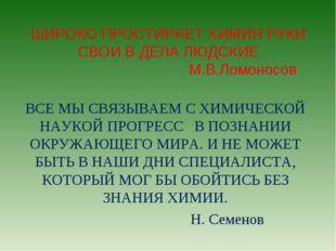 ШИРОКО ПРОСТИРАЕТ ХИМИЯ РУКИ СВОИ В ДЕЛА ЛЮДСКИЕ М.В.Ломоносов ВСЕ МЫ СВЯЗЫВА