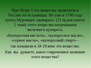 При Петре 1 это вещество привозили в Россию из-за границы. Но уже в 1798 году
