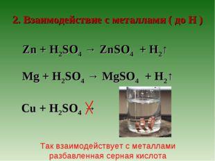 2. Взаимодействие с металлами ( до Н ) Zn + H2SO4 → ZnSO4 + H2↑ Mg + H2SO4 →