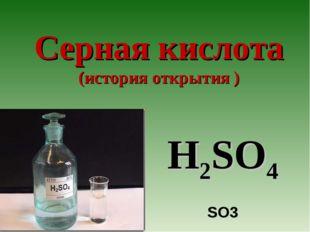 Серная кислота (история открытия ) H2SO4 SO3
