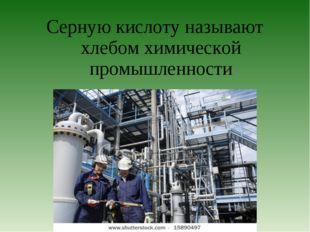 Серную кислоту называют хлебом химической промышленности