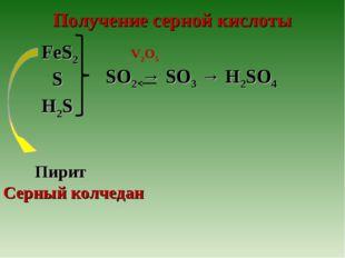 Получение серной кислоты V2O5 H2S S FeS2 SO2 → SO3 → H2SO4 Пирит Серный колче