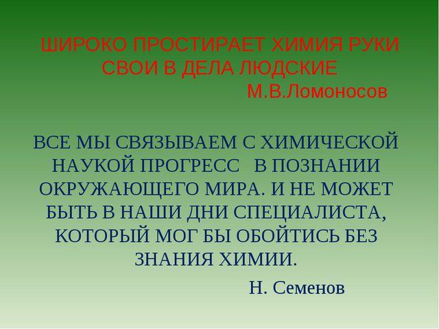 ШИРОКО ПРОСТИРАЕТ ХИМИЯ РУКИ СВОИ В ДЕЛА ЛЮДСКИЕ М.В.Ломоносов ВСЕ МЫ СВЯЗЫВА...