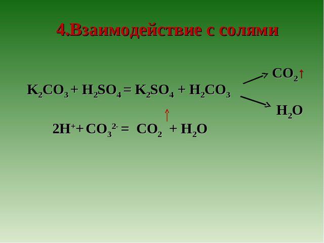 K2CO3 + H2SO4 = K2SO4 + H2CO3 2H++ CO32- = CO2 + H2O 4.Взаимодействие с соля...